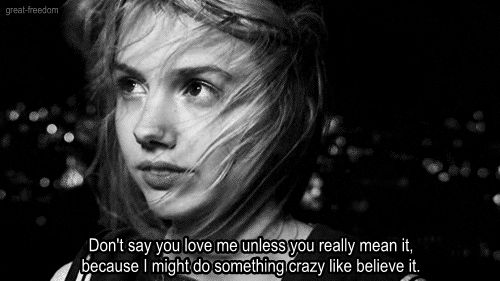 """Don't say you love me unless you really mean it, because I might do something crazy like believe it."""