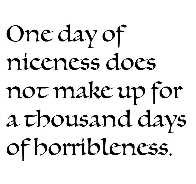 One day of niceness does not make up for a thousand days of horribleness.