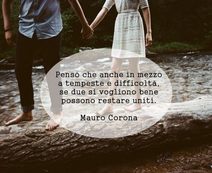 """""""Pensò che anche in mezzo a tempeste e difficoltà, se due si vogliono bene possono restare uniti."""" Mauro Corona - La voce degli uomini freddi (pagina 70)"""