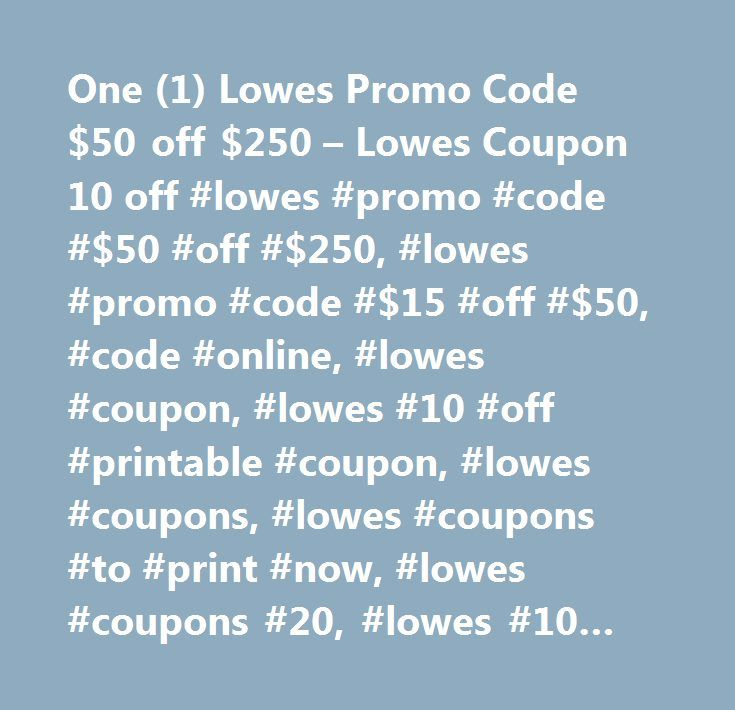 One (1) Lowes Promo Code $50 off $250 – Lowes Coupon 10 off #lowes #promo #code #$50 #off #$250, #lowes #promo #code #$15 #off #$50, #code #online, #lowes #coupon, #lowes #10 #off #printable #coupon, #lowes #coupons, #lowes #coupons #to #print #now, #lowes #coupons #20, #lowes #10 #discount #coupon, #lowes #coupons #2014, #printable #lowes #coupons, #lowe #s #coupons, #instant #lowes #coupon, #lowes #coupon #code, #coupons #for #lowes, #lowes+10+off+coupon, #lowe #s #printable #coupons…