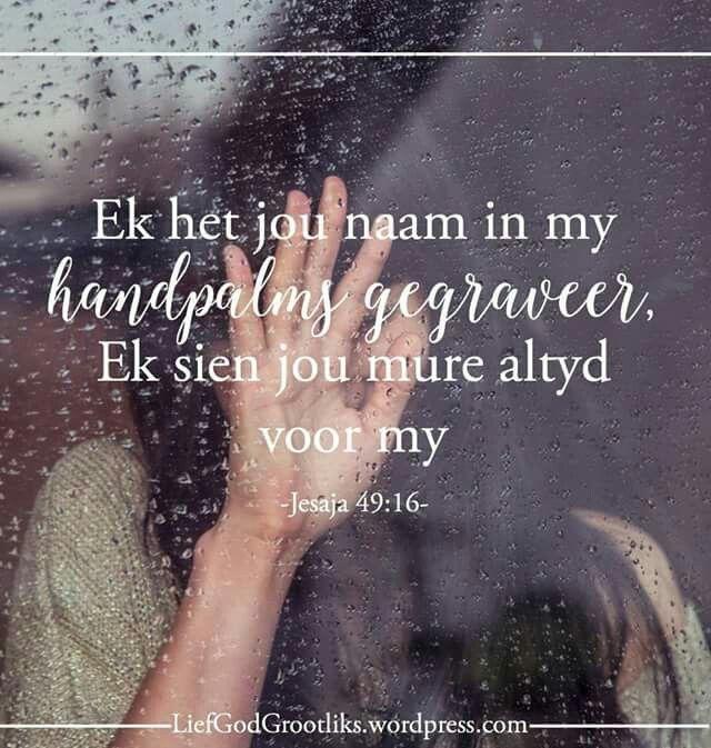 Jesaja 49:16 Ek het jou naam in my handpalms gegraveer, Ek sien jou mure altyd voor my. Dankie Here dat U my naam in U hand gegraveer het. Ek weet U sal my nooit vergeet nie.