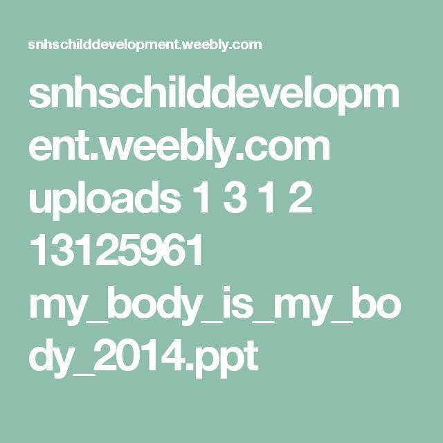 snhschilddevelopment.weebly.com uploads 1 3 1 2 13125961 my_body_is_my_body_2014.ppt