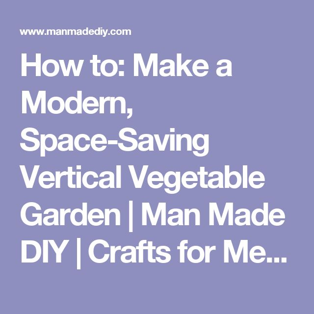 How to: Make a Modern, Space-Saving Vertical Vegetable Garden | Man Made DIY | Crafts for Men | Keywords: garden, spring, summer, how-to