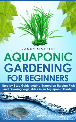 Aquaponic Gardening for Beginners: Step by Step Guide to Getting Started on Raising Fish and Growing Vegetables in an Aquaponic Garden, Randy Simpson
