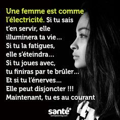 Une femme c'est comme de l'électricité. Si tu sais t'en servir elle illuminera ta vie. Si tu la fatigues, elle s'éteindra. Si tu joues avec elle, elle finira par te brûler. Et si tu l'énerves, elle peut dijoncter!!! Voilà maintenant tu es au courant...
