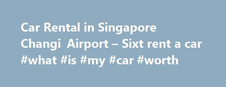 Car Rental in Singapore Changi Airport – Sixt rent a car #what #is #my #car #worth http://cars.nef2.com/car-rental-in-singapore-changi-airport-sixt-rent-a-car-what-is-my-car-worth/  #airport car rental # Travel Tips Welcome to Singapore Changi Airport Sixt rent a car Car Rental Singapore Airport Sixt Singapore makes it easy to get a great car rental in Singapore. Sixt rent a car does not have a car rental branch located at the Changi Airport but once you land into the Singapore Airport a…