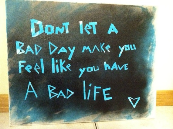 Handmade Canvas Quote- Dont Let a Bad Day make you feel like you have a bad life! good quote to live by!