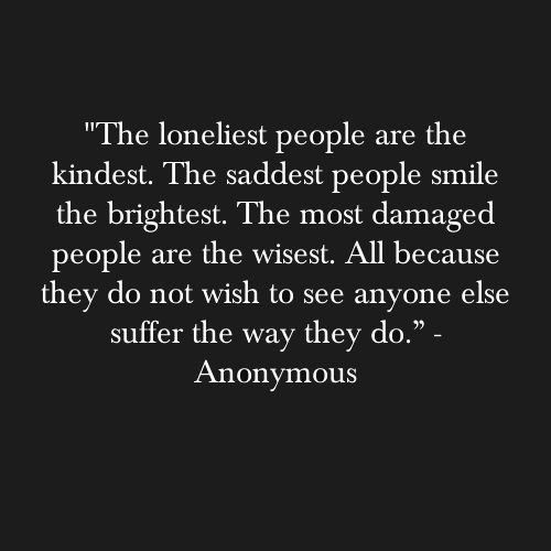 """""""The loneliest people are the kindest. The saddest people smile the brightest. The most damaged people are the wisest. All because they do not wish to see anyone else suffer the way they do."""" ~ Anonymous"""
