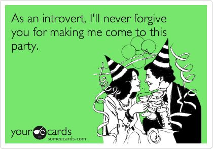 As an introvert, I'll never forgive you for making me come to this party.