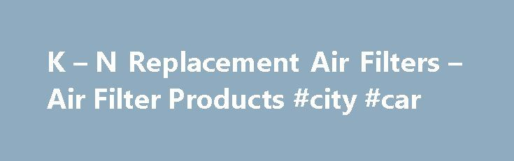 K – N Replacement Air Filters – Air Filter Products #city #car http://car.remmont.com/k-n-replacement-air-filters-air-filter-products-city-car/  #air filters for cars # K N Replacement Air Filters Designed to Increase Horsepower Easy to Install Drop-in Design Reusable Air Filter Media Million Mile Limited Warranty ® Lasts up to 50,000 Miles Between Servicing Automotive Air Filters K N automotive replacement air filters are designed to add horsepower and acceleration to your car or […]The…