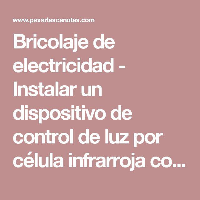 Bricolaje de electricidad - Instalar un dispositivo de control de luz por célula infrarroja con sensor de movimiento
