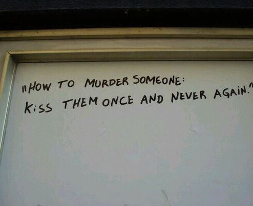 How to murder someone: Kiss them once and never again.