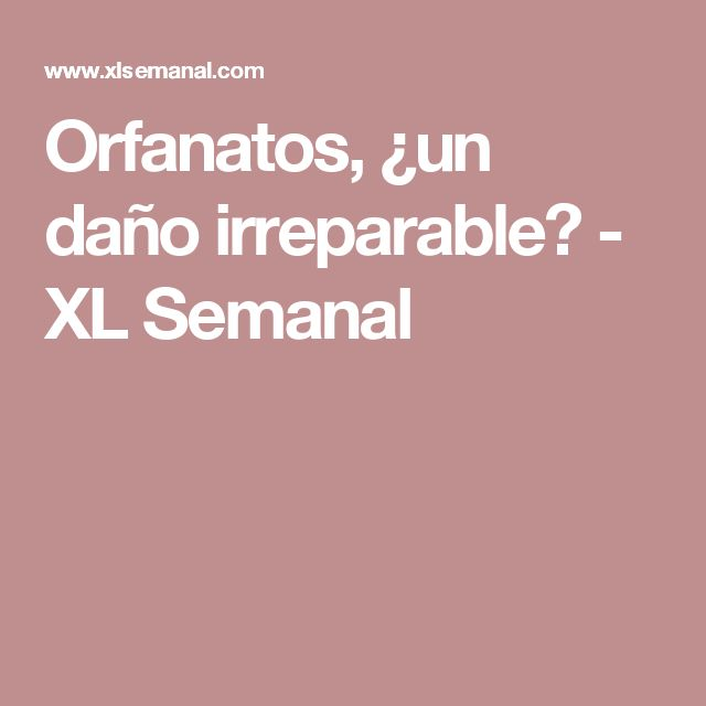 Orfanatos, ¿un daño irreparable? - XL Semanal
