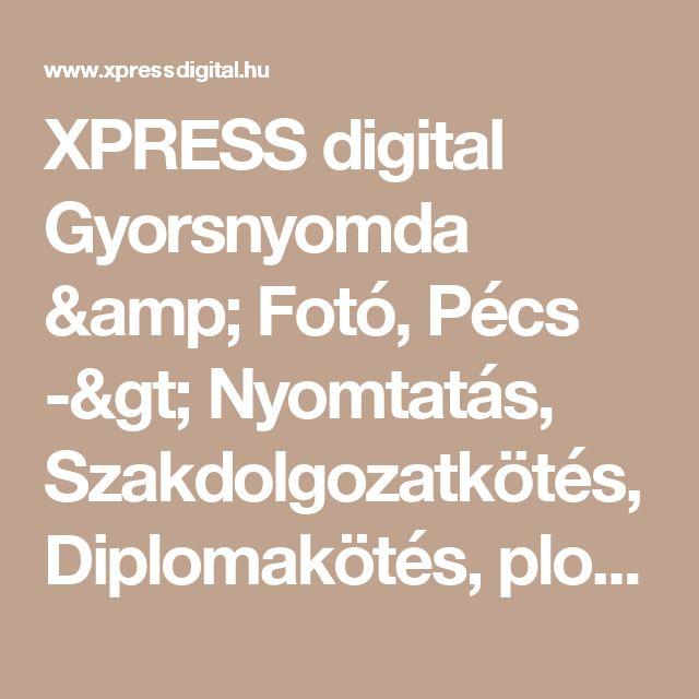 XPRESS digital Gyorsnyomda & Fotó, Pécs -> Nyomtatás, Szakdolgozatkötés, Diplomakötés, plottolás, tervrajz másolás, névjegy, névjegykártya, diploma szakdolgozat kötés, színes nyomtatás másolás, esküvoi meghívó, iskolai tabló fénykép, tabló fotó, fénykép nyomtatás, Naptár készítés, spirálozás, szórólap, plakát, táblanyomtatás, hűtőmágnes, poszter, Matrica, habkarton, hablemez, karton, hullámlemez, szürkelemez
