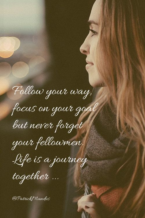 Follow your way, focus on your goal but never forget your fellowmen. Life is a journey together ...