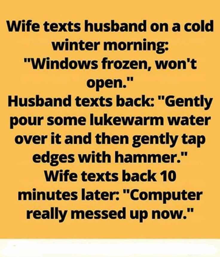 "Wife texts husband on a cold winter morning. "" Windows frozen, won't open."" Husband texts back: ""Gently pour some lukewarm water over it and then gently tap edges with hammer."