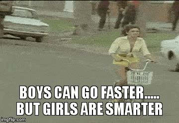boys can go faster..... but girls are smarter