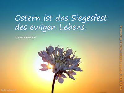Ostern ist das Siegesfest des ewigen Lebens.  Zitat Gertrud von Le Fort. - Feiern wir die Wahrheit, das ewige Leben. Feiern wir ein neues Lebensgefühl, die Auferweckung. Feiern wir die Stärke der Liebe und feiern wir die Weisheit, die aus der scheinbaren Hilflosigkeit entspringt. Feiern wir dieses Fest der Hoffnung,  dieses wundervolle Geschenk der Schöpfung. Lasst uns feiern - Frohe Ostern