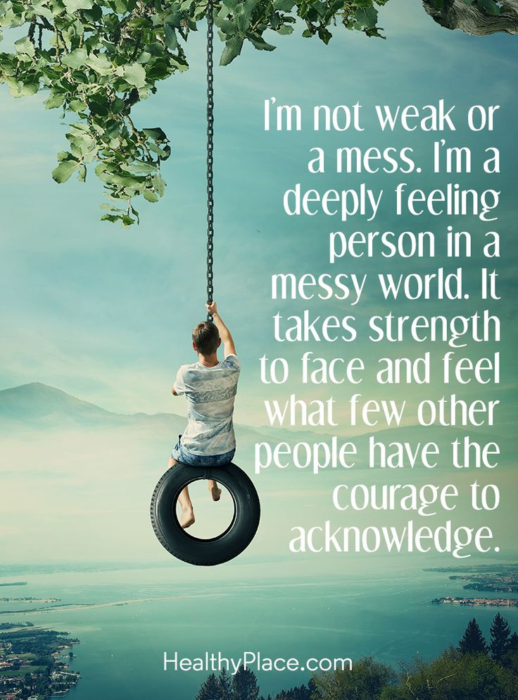 Quote on mental health: I'm not weak or a mess. I'm a deeply feeling person in a messy world. It takes strength to face and feel what few other people have the courage to acknowledge. www.HealthyPlace.com