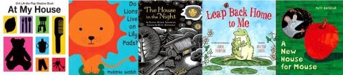 Houses and Homes by Storytime Katie  At My House by Priddy Books  Do Lions Live on Lily Pads? by Melanie Walsh  The House In the Night by Susan Marie Swanson  Leap Back Home to Me by Lauren Thompson  A New House for Mouse by Petr Horacek