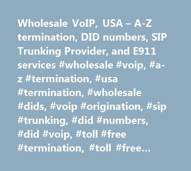 Wholesale VoIP, USA – A-Z termination, DID numbers, SIP Trunking Provider, and E911 services #wholesale #voip, #a-z #termination, #usa #termination, #wholesale #dids, #voip #origination, #sip #trunking, #did #numbers, #did #voip, #toll #free #termination, #toll #free #dids, #toll #free #voip #numbers, #toll #free #origination, #wholesale #sip #services, #international #termination, #a-z #international #termination, #international #a-z, #e911, #e911 #service #provider, #wholesale #voip…
