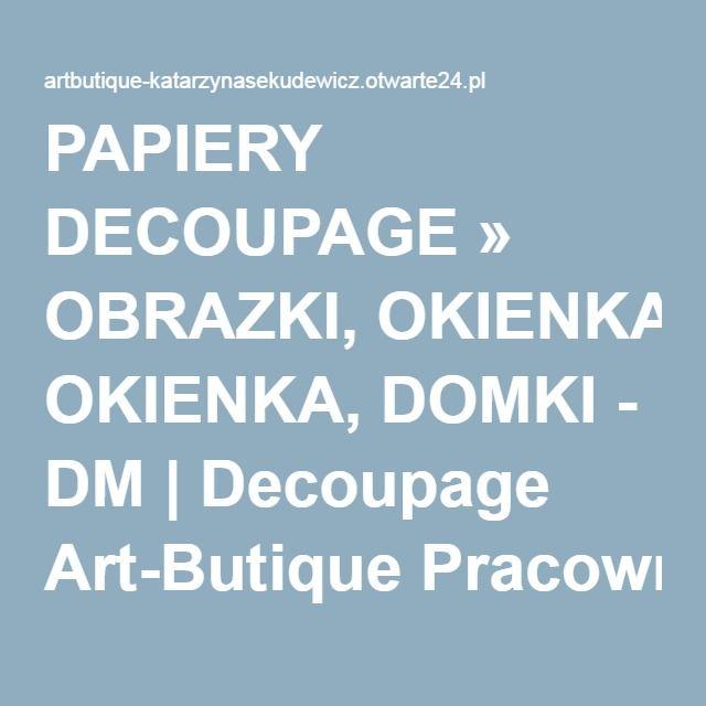 PAPIERY DECOUPAGE » OBRAZKI, OKIENKA, DOMKI - DM   Decoupage Art-Butique Pracownia Plastyczna
