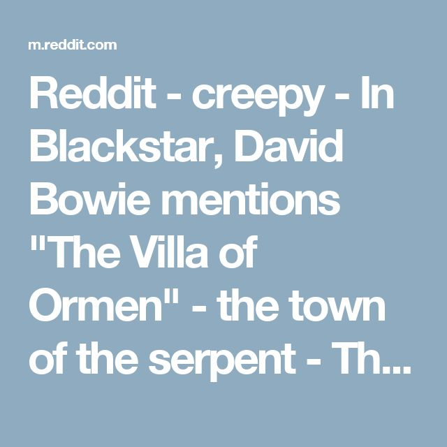 """Reddit - creepy - In Blackstar, David Bowie mentions """"The Villa of Ormen"""" - the town of the serpent - This was one of only a handful of pictures posted to a site by that name in November. The rest of the pictures on the site fit perfectly with the lyrics... More inside."""