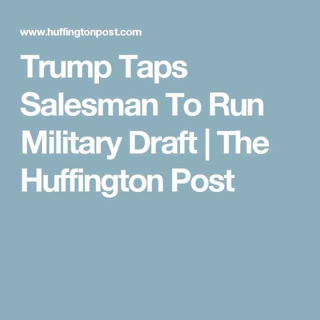 Trump Taps Salesman To Run Military Draft | The Huffington Post