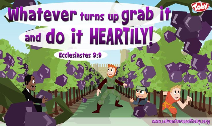 Whatever turns up, Grab it and do it heartily! Ecclesiastes 9:9