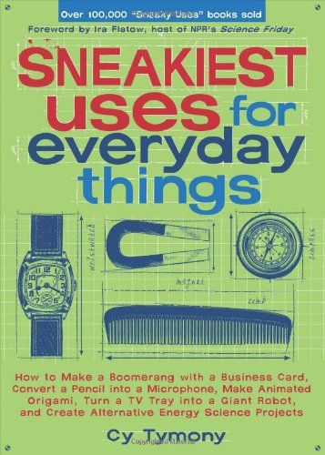 Sneakiest Uses for Everyday Things: How to Make a Boomerang with a Business Card, Convert a Pencil into a Microphone and more by Cy Tymony,http://www.amazon.com/dp/0740768743/ref=cm_sw_r_pi_dp_oqwEsb1TMJ1M80CV