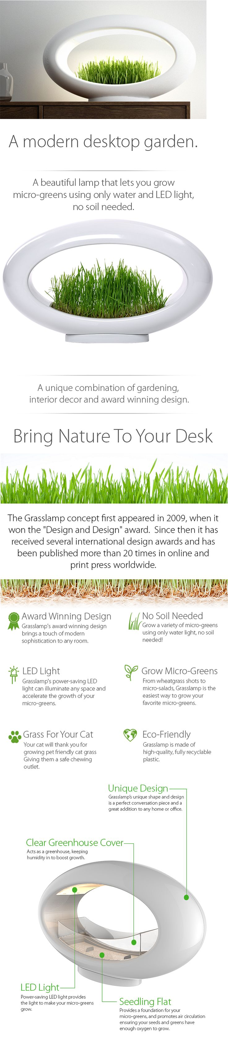 Grasslamp: The Modern Desktop Garden. A unique combination of gardening, interior decor, and award winning design. It's a hydroponic garden, a lamp, and Green. It's a beautiful lamp that lets you grow micro-greens using only water and LED light. No soil needed. Made of high-quality, fully recyclable plastic.
