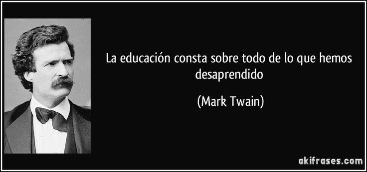 ... La educación consta sobre todo de lo que hemos desaprendido. Mark Twain.