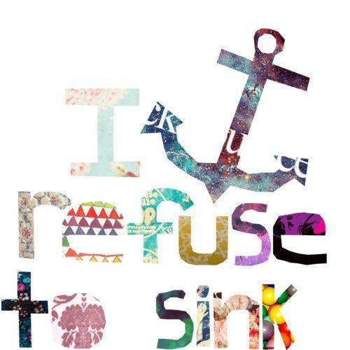 I refuse to sink.: Refuse To Sinks, Stay Strong, Artsy Inspiration, Truths, Life Mottos, A Tattoo, Living, Inspiration Quotes Anchors, Beautiful Things