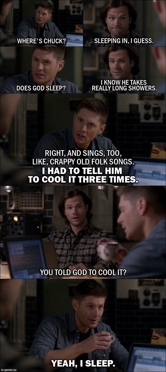 Quote from Supernatural 11x21 │  Dean Winchester: Where's Chuck? Sam Winchester: Sleeping in, I guess. Dean Winchester: Does God sleep? Sam Winchester: I know he takes really long showers. Dean Winchester: Right, and sings, too, like, crappy old folk songs. I had to tell him to cool it three times. Sam Winchester: You told God to cool it? Dean Winchester: Yeah, I sleep.