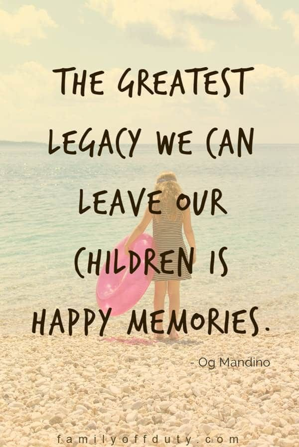 Quotes About Family Vacation Memories The Greatest Legacy We Can Leave Our Children Is Happy Memor Family Love Quotes Family Vacation Quotes Memories Quotes