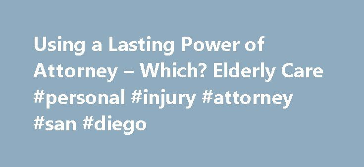Using a Lasting Power of Attorney – Which? Elderly Care #personal #injury #attorney #san #diego http://attorneys.remmont.com/using-a-lasting-power-of-attorney-which-elderly-care-personal-injury-attorney-san-diego/  #lasting powers of attorney Power of attorney 2 Lasting Power of Attorney form 3 Using a Lasting Power of Attorney 4 Changes to the Lasting Power of Attorney forms 3 (...Read More)