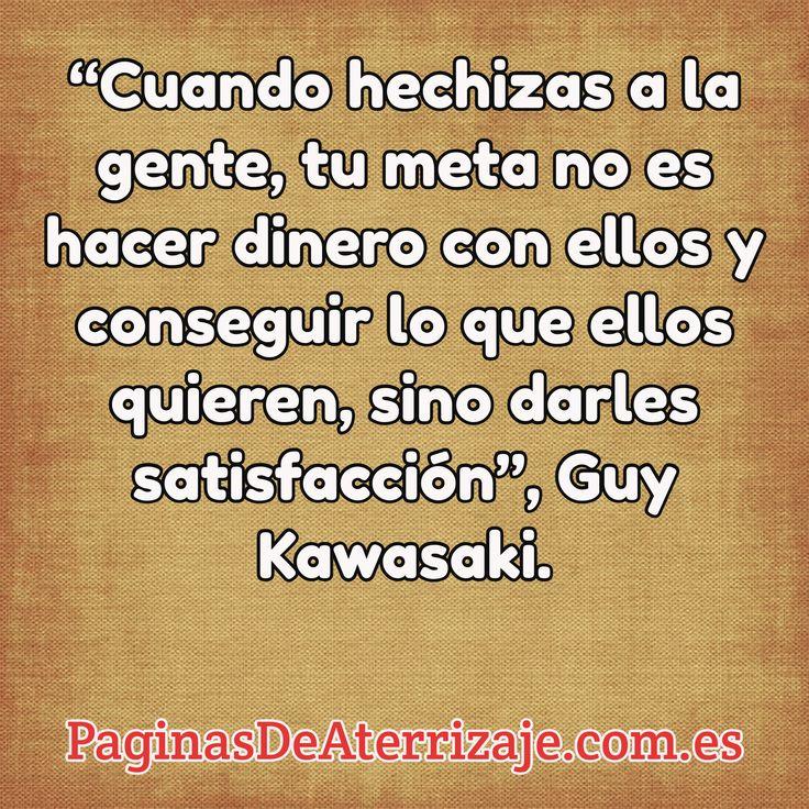 """""""Cuando hechizas a la gente, tu meta no es hacer dinero con ellos y conseguir lo que ellos quieren, sino darles satisfacción"""", Guy Kawasaki. / PaginasDeAterrizaje.com.es"""