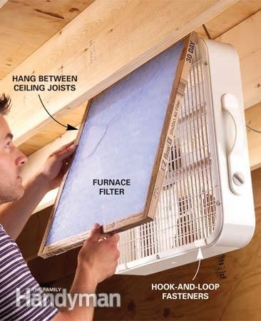 Use a furnace filter and a box fan Can't afford an air cleaner for those dusty woodworking jobs on the weekend? Think again. Attach a furnace filter with hook-and-loop tabs to the air intake side of a box fan and hang the fan between the ceiling joists so you won't hit your head on it while you work.