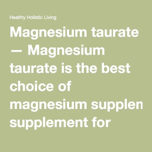 Magnesium taurate — Magnesium taurate is the best choice of magnesium supplement for people with cardiovascular issues, since it is known to prevent arrhythmias and guard the heart from damage caused by heart attacks. Magnesium taurate is easily absorbed (magnesium and taurine stabilize cell membranes together), and it contains no laxative properties.