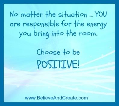 No matter the situation ... YOU are responsible for the energy you bring into the room.  Choose to be POSITIVE! www.BelieveAndCreate.com