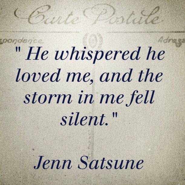 He whispered he loved me, and the storm in me fell silent. http://www.gossipness.com/quotes/he-whispered-he-loved-me-and-the-storm-in-me-fell-silent-65120.html