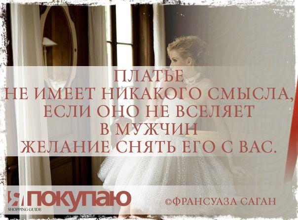 «Платье не имеет никакого смысла, если оно не вселяет в мужчин желание снять его с вас». - © Франсуаза Саган http://www.yapokupayu.ru