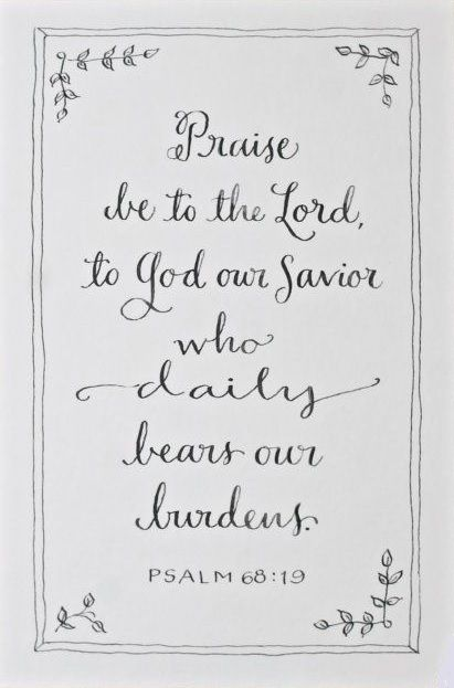 Psalm 68:19 daily...burdensssssss:  its okay to admit this truth. this blessed life also brings a daily load of burdens, but they were never meant for us to bear them (alone?? or period?? in Jesus precious name)