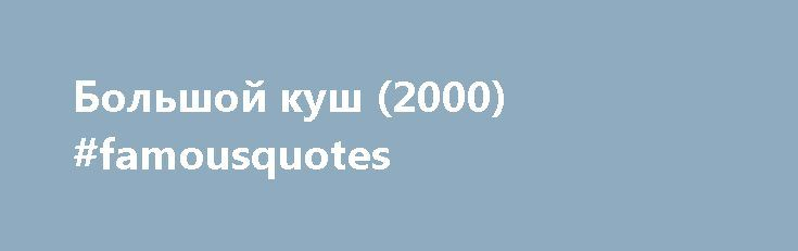 Большой куш (2000) #famousquotes http://quote.remmont.com/%d0%b1%d0%be%d0%bb%d1%8c%d1%88%d0%be%d0%b9-%d0%ba%d1%83%d1%88-2000-famousquotes/  Большой куш (2000 ) Storyline Plot Keywords: Taglines: Stealing stones is hazardous. See more Genres: Certificate: Parents Guide: Details Official Sites: Country: Language: Release Date: 10 May 2001 (Russia) See more Also Known As: Большой куш See more Filming Locations: Box Office Budget: 6 000 000 (estimated) Opening Weekend: 3 180 002 (UK) (1…