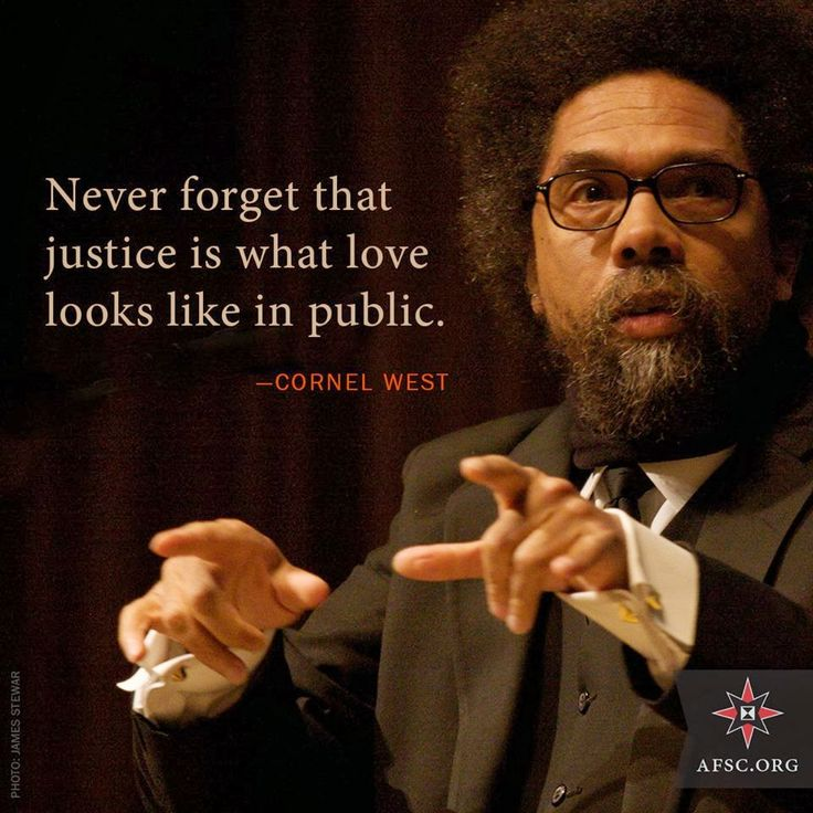 Never forget that justice is what love looks like in public. --Cornel West