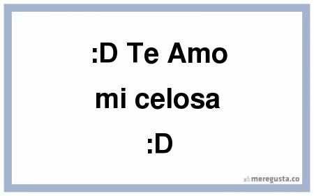 D Te Amo mi celosa :D