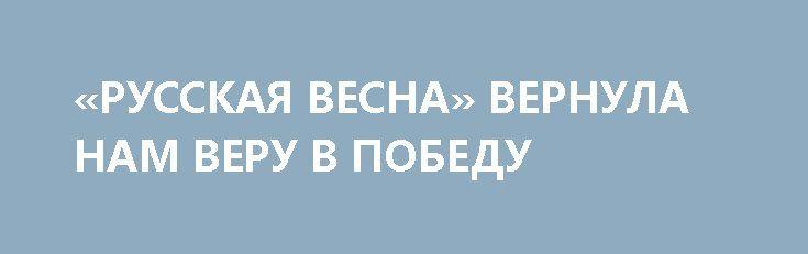 «РУССКАЯ ВЕСНА» ВЕРНУЛА НАМ ВЕРУ В ПОБЕДУ http://rusdozor.ru/2017/03/17/russkaya-vesna-vernula-nam-veru-v-pobedu/  Три года назад Крым вернулся в состав России. При этом огромную роль имел не только сам факт воссоединения полуострова с Большой землей, но и долгоиграющие последствия от этого события. О том, что мы поняли и приобрели за это время. И ...