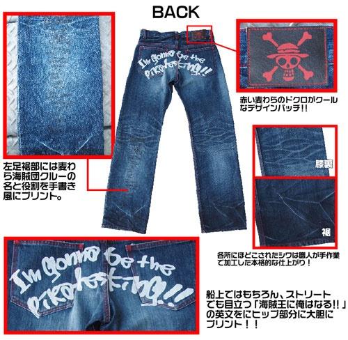 OnePiece|ついにワンピースから、究極のジーンズ、「麦わら海賊団ジーンズ」が再登場!一本ずつ、職人の手による加工を施しました。ワンピースファンはもちろん、ジーンズファンにも必見の逸品!!このジーンズをはいてあなたも海賊王をめざせ!!    岡山のジーンズ工場で作られた本格派の麦わら海賊団のジーンズ!!  タックボタンにはサニー号の船首を彫刻、右ポケット下部には麦わらドクロがさり気なく刺繍、レザーのパッチにも麦わらドクロをほどこしたこだわりのデニム!ヒップの「I'm gonna be the pirates king!!(海賊王に俺はなる!!)」の英文は海の上ではもちろん、ストリートでも目立つ大胆なプリント!!これを履いて新世界で暴れよう!!
