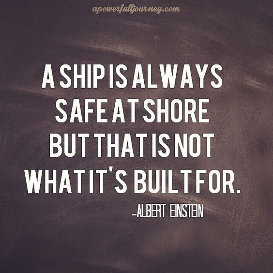 A ship is always safe at shore but that is not what it's built for. Albert Einstein Quote