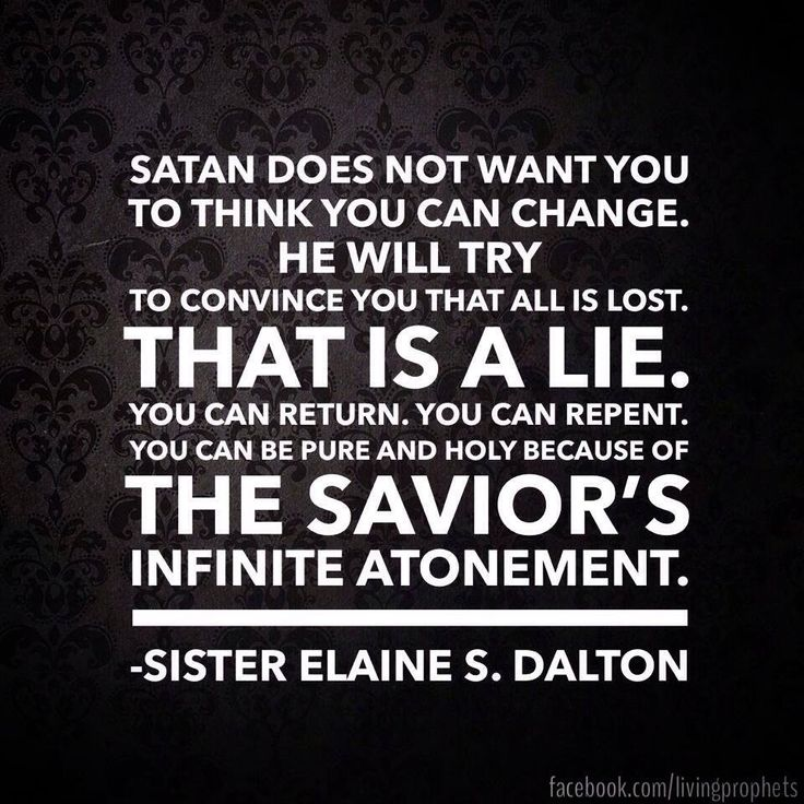 """Satan does not want you to think you can change. He will try to convince you that all is lost. That is a lie. You can return. You can repent. You can be pure and holy because of the Savior's infinite Atonement."" –Sister Elaine S. Dalton"